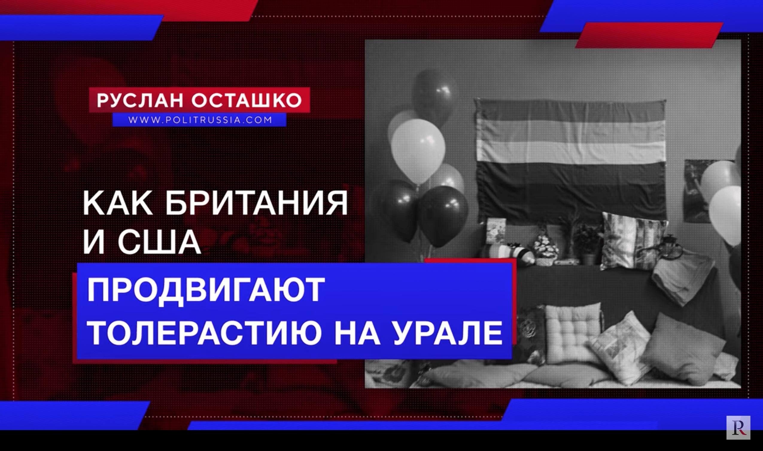 Как Британия и США продвигают толерастию на Урале (Руслан Осташко)